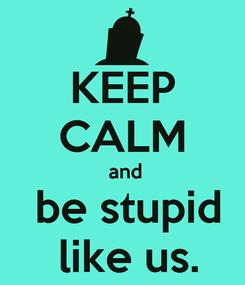 Poster: KEEP CALM  and  be stupid  like us.