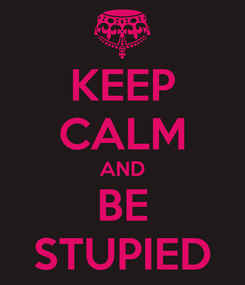 Poster: KEEP CALM AND BE STUPIED