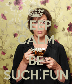 Poster: KEEP CALM AND BE SUCH FUN