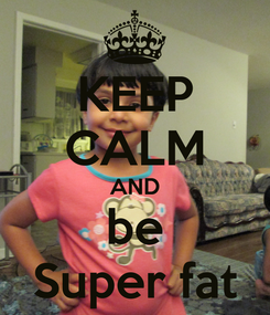 Poster: KEEP CALM AND be Super fat