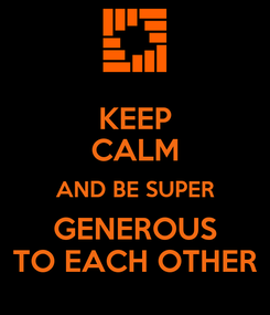 Poster: KEEP CALM AND BE SUPER GENEROUS TO EACH OTHER