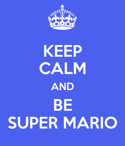 Poster: KEEP CALM AND BE SUPER MARIO