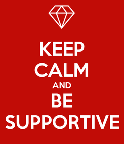 Poster: KEEP CALM AND BE SUPPORTIVE