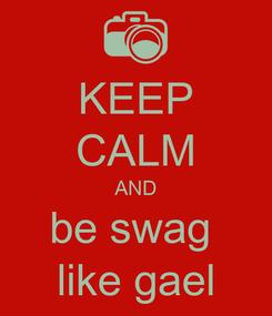 Poster: KEEP CALM AND be swag  like gael