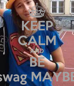 Poster: KEEP CALM AND BE swag MAYBE
