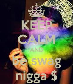 Poster: KEEP CALM AND be swag nigga $