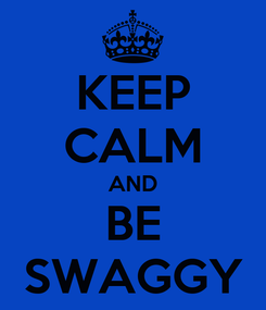 Poster: KEEP CALM AND BE SWAGGY