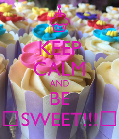 Poster: KEEP CALM AND BE 😋SWEET!!!😋