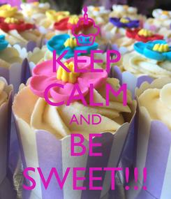 Poster: KEEP CALM AND BE SWEET!!!