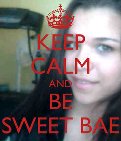 Poster: KEEP CALM AND BE SWEET BAE