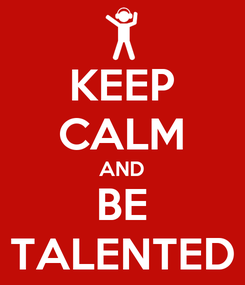 Poster: KEEP CALM AND BE TALENTED