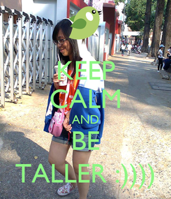 Poster: KEEP CALM AND BE TALLER :))))