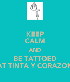 Poster: KEEP CALM AND BE TATTOED AT TINTA Y CORAZON