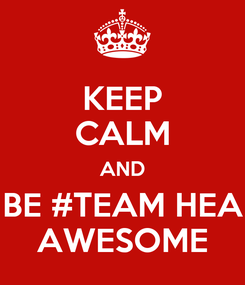 Poster: KEEP CALM AND BE #TEAM HEA AWESOME