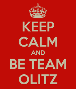 Poster: KEEP CALM AND BE TEAM OLITZ