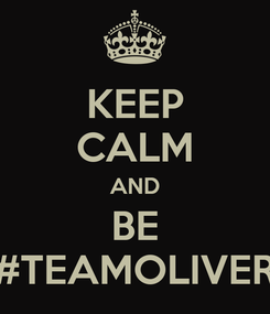 Poster: KEEP CALM AND BE #TEAMOLIVER