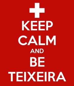 Poster: KEEP CALM AND BE TEIXEIRA