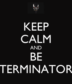 Poster: KEEP CALM AND BE TERMINATOR