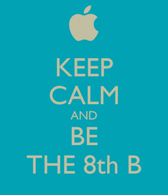 Poster: KEEP CALM AND BE THE 8th B