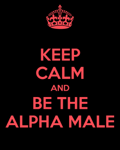 Poster: KEEP CALM AND BE THE ALPHA MALE
