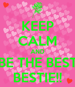 Poster: KEEP CALM AND BE THE BEST BESTIE!!