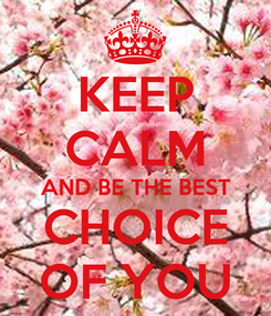Poster: KEEP CALM AND BE THE BEST CHOICE OF YOU