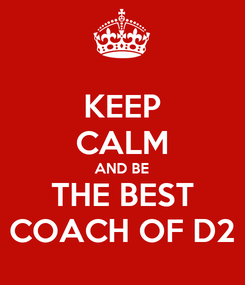 Poster: KEEP CALM AND BE THE BEST COACH OF D2