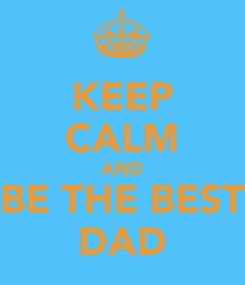 Poster: KEEP CALM AND BE THE BEST DAD