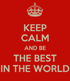 Poster: KEEP CALM AND BE THE BEST IN THE WORLD