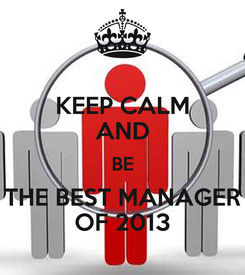 Poster: KEEP CALM AND BE THE BEST MANAGER OF 2013
