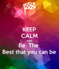 Poster: KEEP CALM AND Be  The  Best that you can be