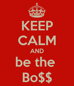 Poster: KEEP CALM AND be the  Bo$$