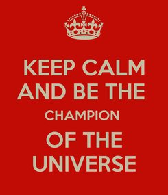 Poster: KEEP CALM AND BE THE  CHAMPION  OF THE UNIVERSE