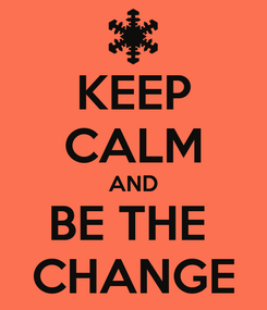 Poster: KEEP CALM AND BE THE  CHANGE