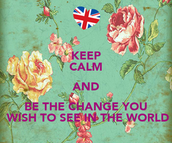 Poster: KEEP CALM AND BE THE CHANGE YOU  WISH TO SEE IN THE WORLD
