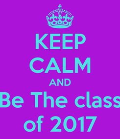 Poster: KEEP CALM AND Be The class of 2017