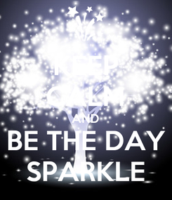 Poster: KEEP CALM AND BE THE DAY SPARKLE