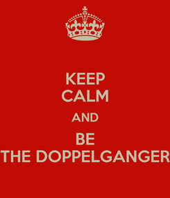 Poster: KEEP CALM AND BE THE DOPPELGANGER