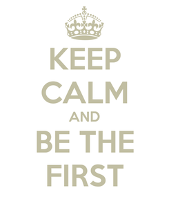 Poster: KEEP CALM AND BE THE FIRST