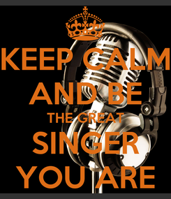 Poster: KEEP CALM AND BE THE GREAT SINGER YOU ARE
