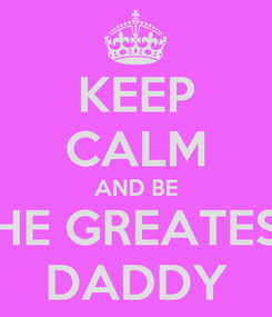Poster: KEEP CALM AND BE THE GREATEST DADDY