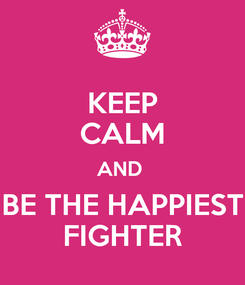 Poster: KEEP CALM AND  BE THE HAPPIEST FIGHTER