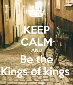Poster: KEEP CALM AND Be the Kings of kings