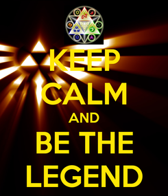 Poster: KEEP CALM AND BE THE LEGEND