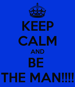Poster: KEEP CALM AND BE  THE MAN!!!!