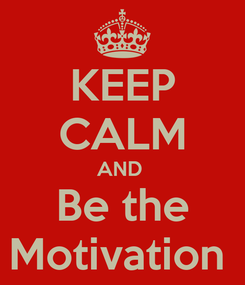 Poster: KEEP CALM AND  Be the Motivation