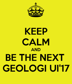Poster: KEEP CALM AND BE THE NEXT  GEOLOGI UI'17