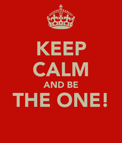 Poster: KEEP CALM AND BE THE ONE!