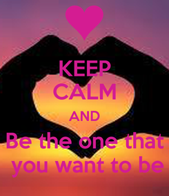 Poster: KEEP CALM AND Be the one that  you want to be