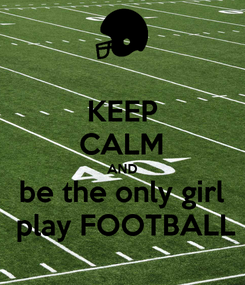 Poster: KEEP CALM AND be the only girl  play FOOTBALL